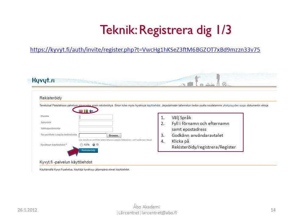 14 Teknik: Registrera dig 1/3 Teknik: Registrera dig 1/3 1.Välj Språk 2.Fyll i förnamn och efternamn samt epostadress 3.Godkänn användaravtalet 4.Klicka på Rekisteröidy/registrera/Register https://kyvyt.fi/auth/invite/register.php t=VwcHg1hKSeZ3ftM6BGZOT7xBd9mzzn33v75 26.1.2012 Åbo Akademi │Lärcentret│larcentret@abo.fi