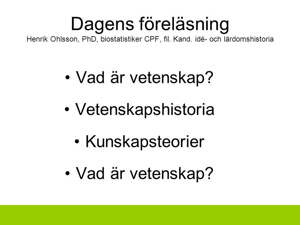 Dagens föreläsning Henrik Ohlsson, PhD, biostatistiker CPF, fil. Kand. idé- och lärdomshistoria Vad är vetenskap? Vetenskapshistoria Kunskapsteorier V
