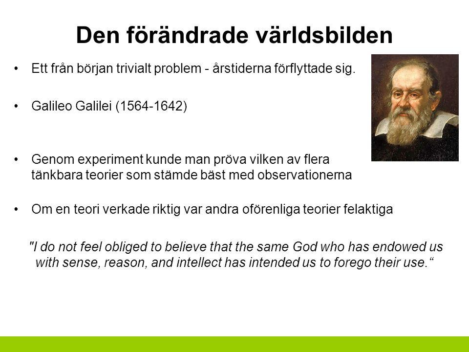 Den förändrade världsbilden Ett från början trivialt problem - årstiderna förflyttade sig. Galileo Galilei (1564-1642) Genom experiment kunde man pröv