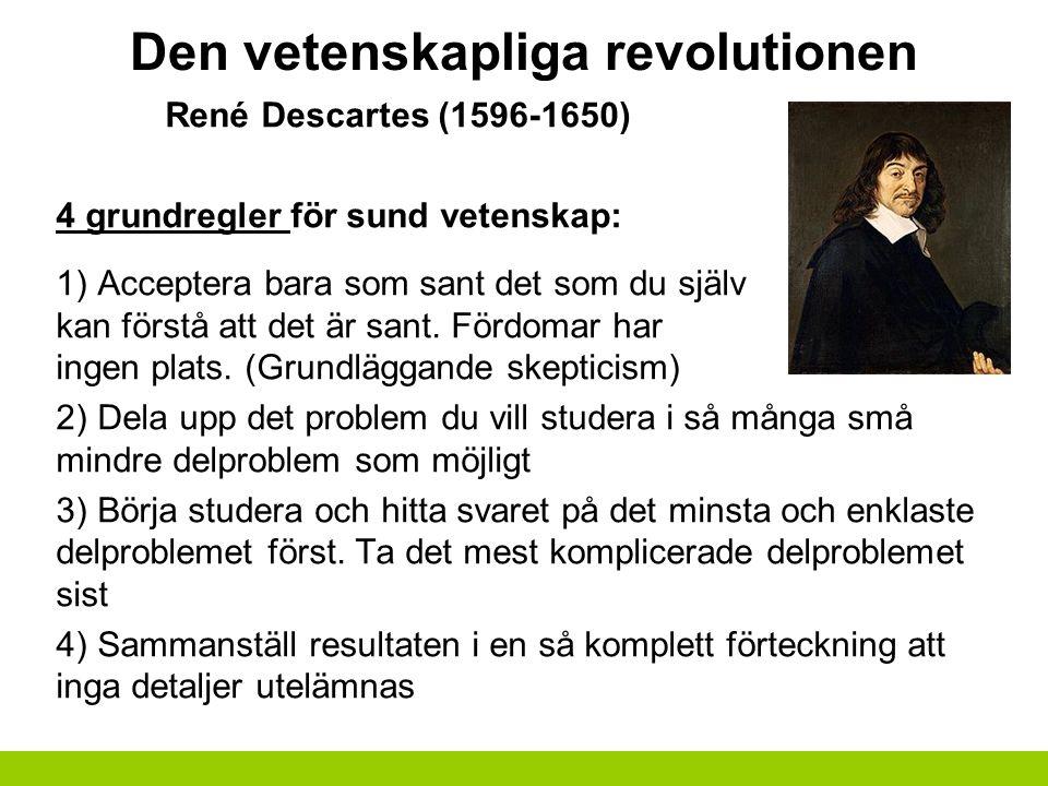 Den vetenskapliga revolutionen René Descartes (1596-1650) 4 grundregler för sund vetenskap: 1) Acceptera bara som sant det som du själv kan förstå att det är sant.