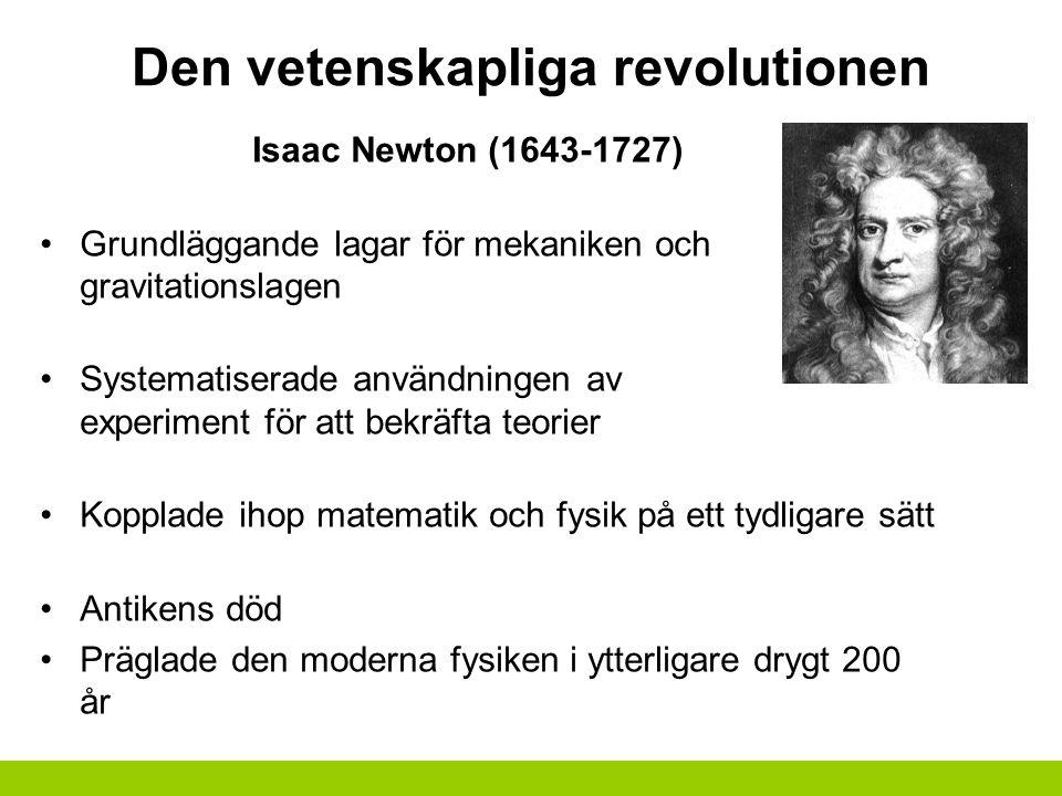 Den vetenskapliga revolutionen Isaac Newton (1643-1727) Grundläggande lagar för mekaniken och gravitationslagen Systematiserade användningen av experiment för att bekräfta teorier Kopplade ihop matematik och fysik på ett tydligare sätt Antikens död Präglade den moderna fysiken i ytterligare drygt 200 år