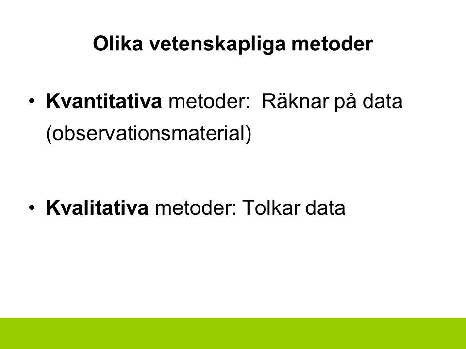 Olika vetenskapliga metoder Kvantitativa metoder: Räknar på data (observationsmaterial) Kvalitativa metoder: Tolkar data