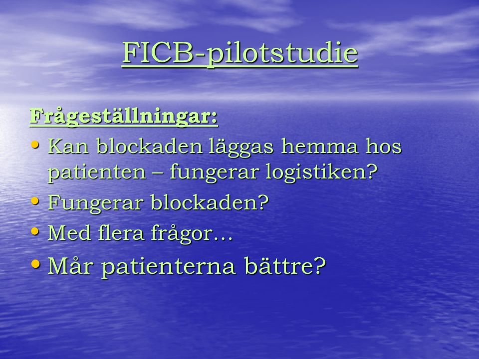 FICB-pilotstudie Frågeställningar: Kan blockaden läggas hemma hos patienten – fungerar logistiken.
