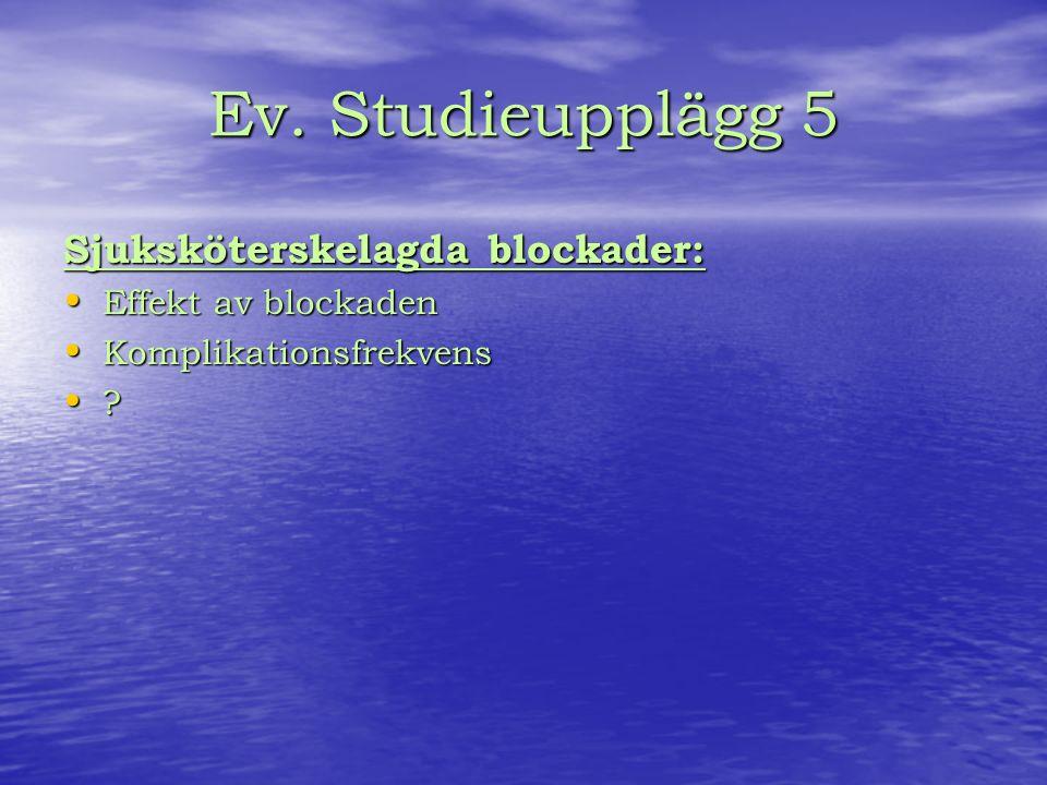Ev. Studieupplägg 5 Sjuksköterskelagda blockader: Effekt av blockaden Effekt av blockaden Komplikationsfrekvens Komplikationsfrekvens ?