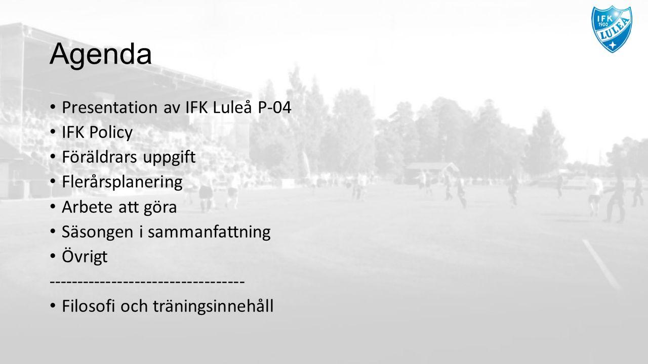 Agenda Presentation av IFK Luleå P-04 IFK Policy Föräldrars uppgift Flerårsplanering Arbete att göra Säsongen i sammanfattning Övrigt ---------------------------------- Filosofi och träningsinnehåll