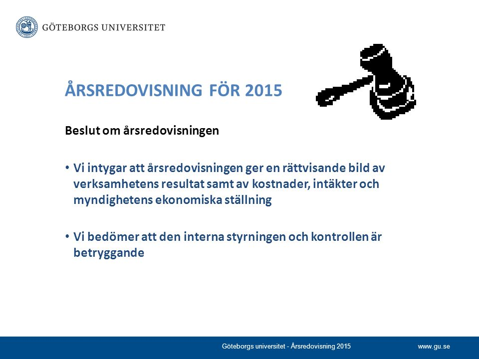 www.gu.se ÅRSREDOVISNING FÖR 2015 Beslut om årsredovisningen Vi intygar att årsredovisningen ger en rättvisande bild av verksamhetens resultat samt av kostnader, intäkter och myndighetens ekonomiska ställning Vi bedömer att den interna styrningen och kontrollen är betryggande Göteborgs universitet - Årsredovisning 2015