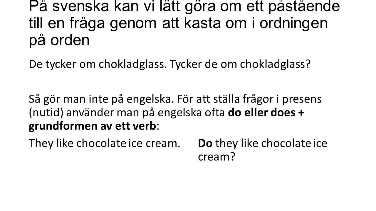 På svenska kan vi lätt göra om ett påstående till en fråga genom att kasta om i ordningen på orden De tycker om chokladglass.Tycker de om chokladglass.