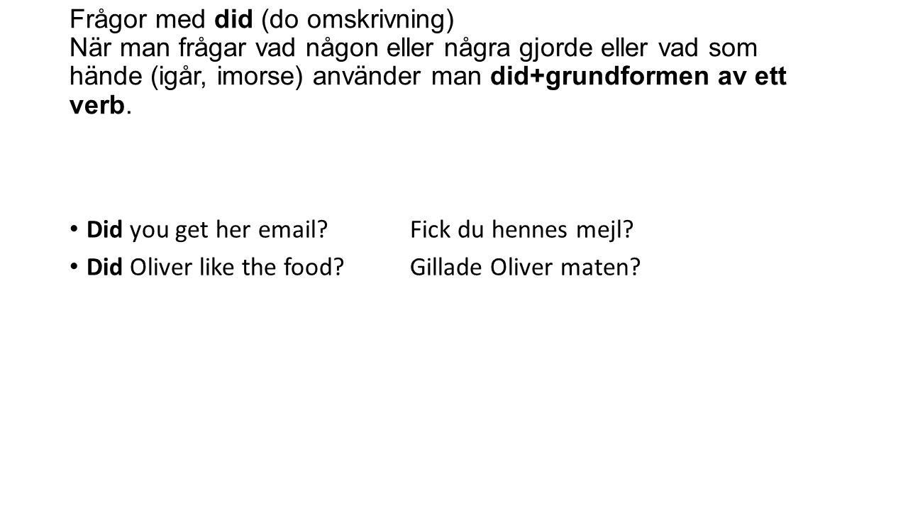 Frågor med did (do omskrivning) När man frågar vad någon eller några gjorde eller vad som hände (igår, imorse) använder man did+grundformen av ett verb.