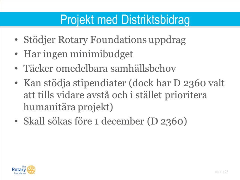 TITLE | 22 Projekt med Distriktsbidrag Stödjer Rotary Foundations uppdrag Har ingen minimibudget Täcker omedelbara samhällsbehov Kan stödja stipendiater (dock har D 2360 valt att tills vidare avstå och i stället prioritera humanitära projekt) Skall sökas före 1 december (D 2360)