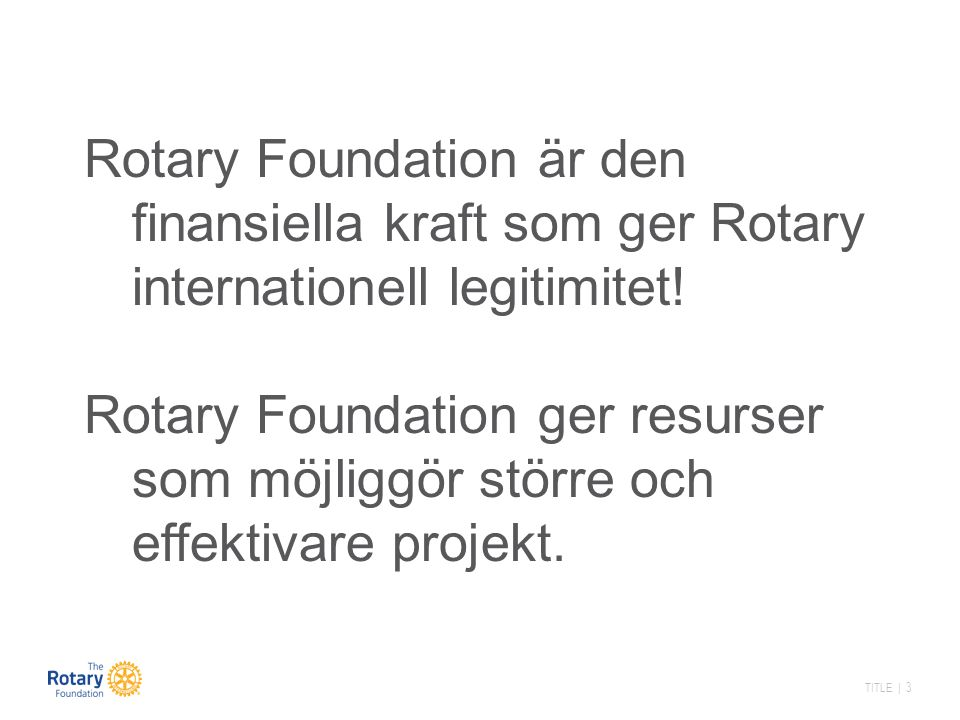 TITLE | 3 Rotary Foundation är den finansiella kraft som ger Rotary internationell legitimitet.