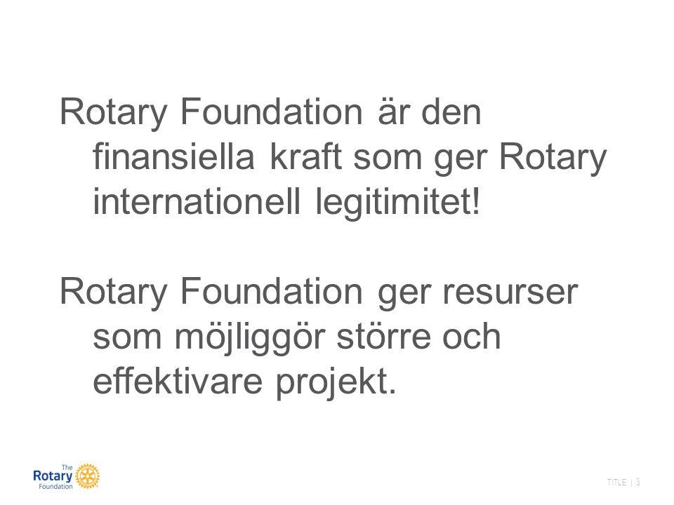 TITLE | 4 Rotary Foundations Uppdrag Att möjliggöra för rotarianerna att främja internationellt samförstånd, goodwill och fred genom att förbättra hälsa, ge stöd till utbildning och lindra fattigdom