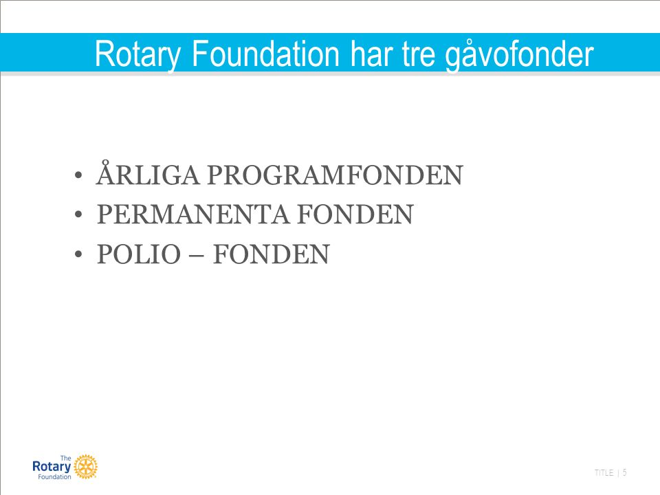 TITLE | 6 Årliga Fonden Gåvorna till Årliga Fonden avgör storleken på framtida bidrag Gåvorna till Årliga Fonden (och Poliofonden) kvalificerar för klubbens utmärkelser, t ex som PHF (Paul Harris Fellow) Inbetalt kapital fonderas av Rotary i 3 år varefter ALLT återförs till kollektiva bidragsfonder Distrikten avgör hur deras fondandelar används