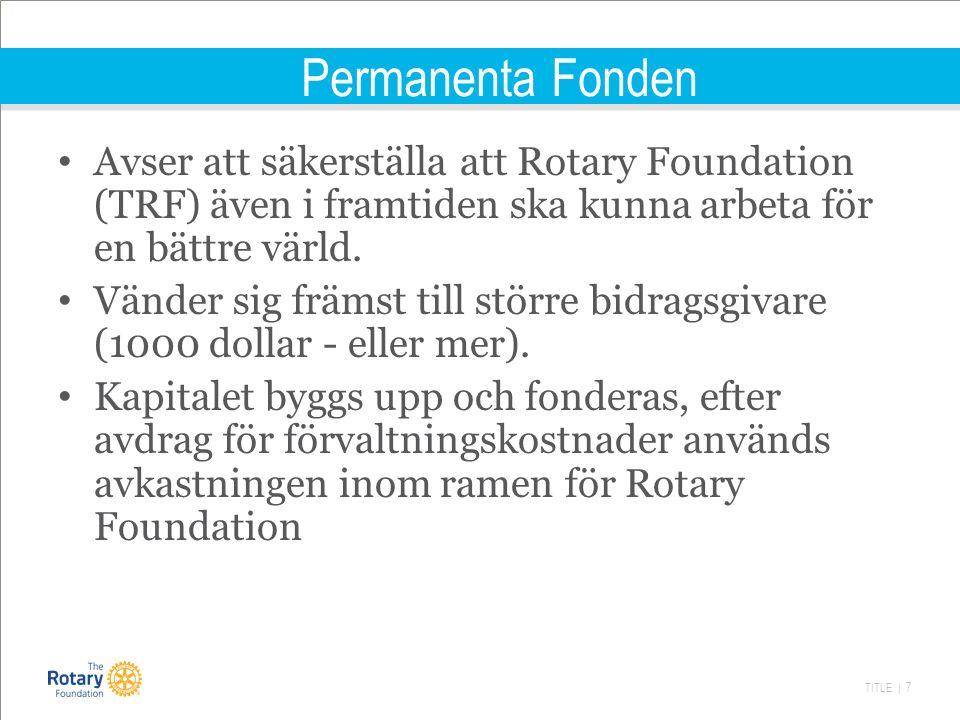 TITLE | 7 Permanenta Fonden Avser att säkerställa att Rotary Foundation (TRF) även i framtiden ska kunna arbeta för en bättre värld.