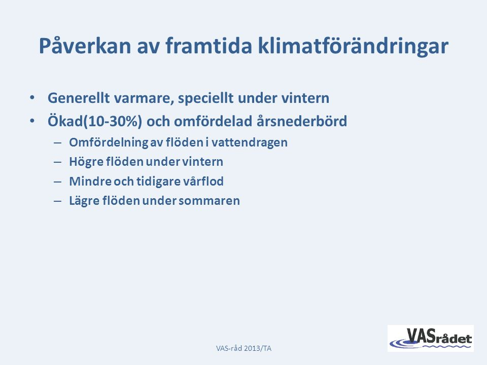 Påverkan av framtida klimatförändringar Generellt varmare, speciellt under vintern Ökad(10-30%) och omfördelad årsnederbörd – Omfördelning av flöden i vattendragen – Högre flöden under vintern – Mindre och tidigare vårflod – Lägre flöden under sommaren VAS-råd 2013/TA
