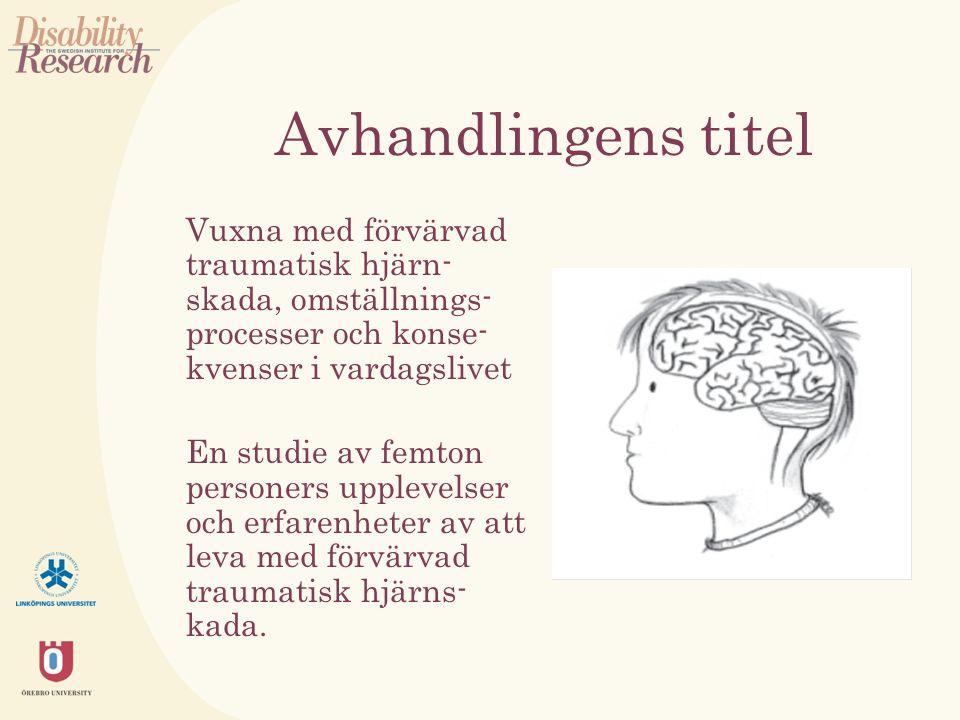 Avhandlingens titel Vuxna med förvärvad traumatisk hjärn- skada, omställnings- processer och konse- kvenser i vardagslivet En studie av femton personers upplevelser och erfarenheter av att leva med förvärvad traumatisk hjärns- kada.