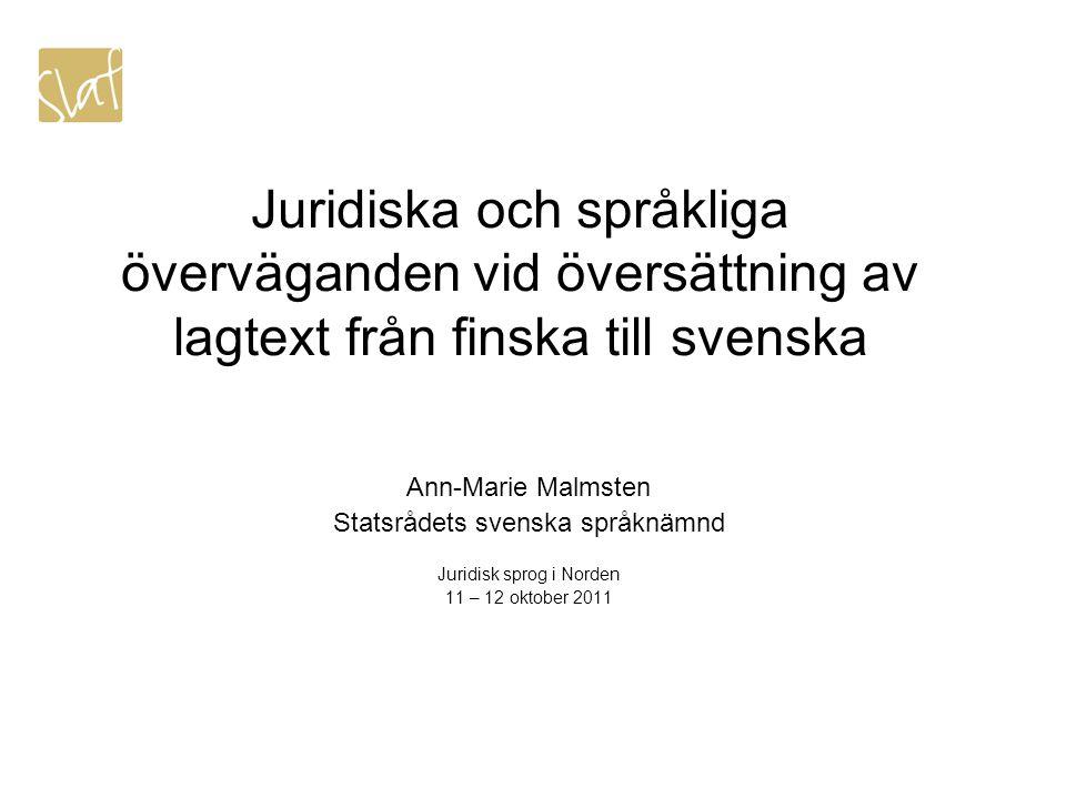 Juridiska och språkliga överväganden vid översättning av lagtext från finska till svenska Ann-Marie Malmsten Statsrådets svenska språknämnd Juridisk sprog i Norden 11 – 12 oktober 2011