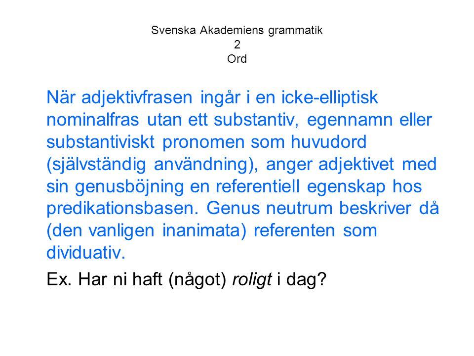 Svenska Akademiens grammatik 2 Ord När adjektivfrasen ingår i en icke-elliptisk nominalfras utan ett substantiv, egennamn eller substantiviskt pronomen som huvudord (självständig användning), anger adjektivet med sin genusböjning en referentiell egenskap hos predikationsbasen.