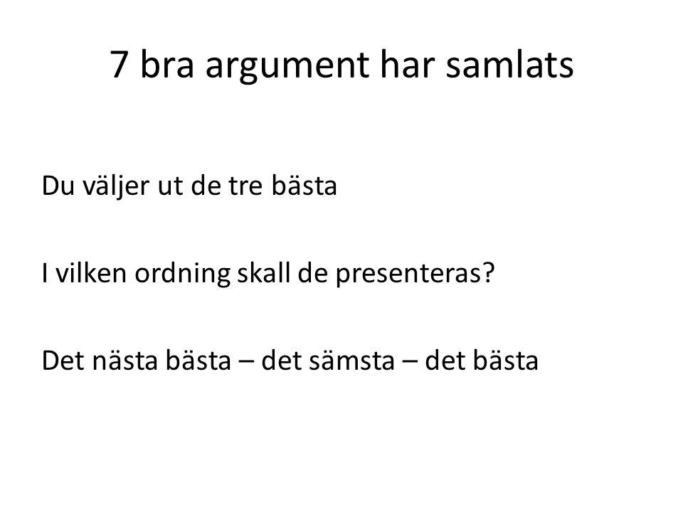 7 bra argument har samlats Du väljer ut de tre bästa I vilken ordning skall de presenteras.