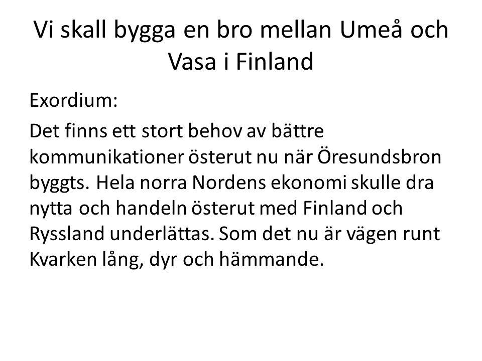 Vi skall bygga en bro mellan Umeå och Vasa i Finland Exordium: Det finns ett stort behov av bättre kommunikationer österut nu när Öresundsbron byggts.