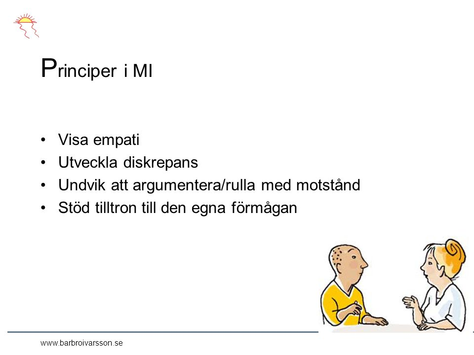 www.barbroivarsson.se P rinciper i MI Visa empati Utveckla diskrepans Undvik att argumentera/rulla med motstånd Stöd tilltron till den egna förmågan