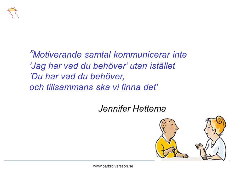 Motiverande samtal kommunicerar inte 'Jag har vad du behöver' utan istället 'Du har vad du behöver, och tillsammans ska vi finna det' Jennifer Hettema www.barbroivarsson.se