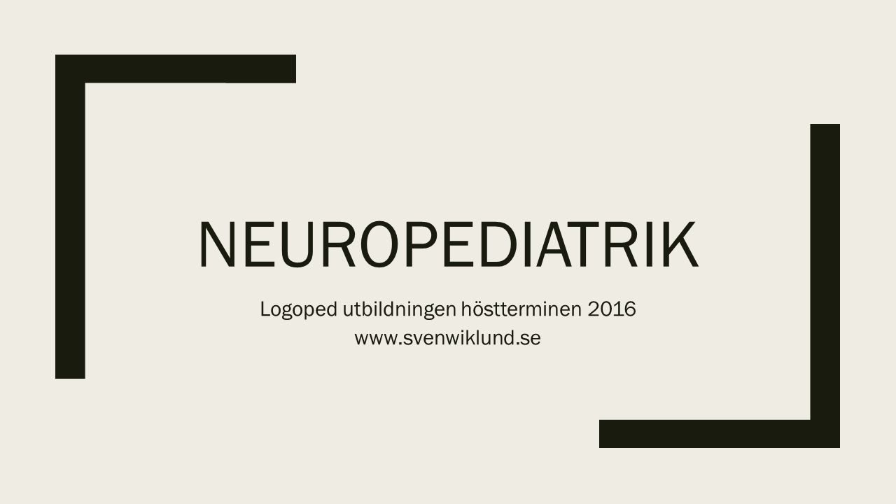 NEUROPEDIATRIK Logoped utbildningen höstterminen 2016 www.svenwiklund.se