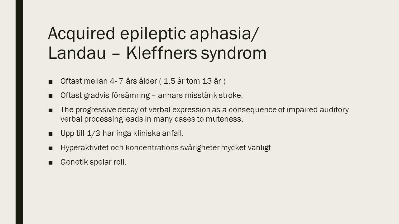 Acquired epileptic aphasia/ Landau – Kleffners syndrom ■Oftast mellan 4- 7 års ålder ( 1,5 år tom 13 år ) ■Oftast gradvis försämring – annars misstänk stroke.