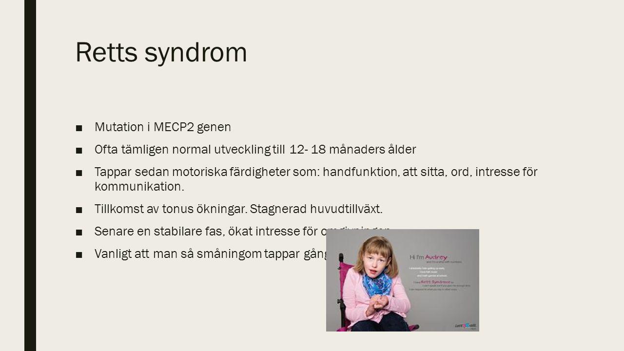 Retts syndrom ■Mutation i MECP2 genen ■Ofta tämligen normal utveckling till 12- 18 månaders ålder ■Tappar sedan motoriska färdigheter som: handfunktion, att sitta, ord, intresse för kommunikation.