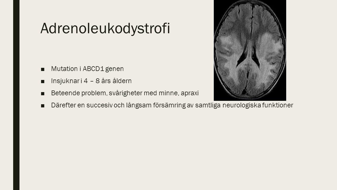 Adrenoleukodystrofi ■Mutation i ABCD1 genen ■Insjuknar i 4 – 8 års åldern ■Beteende problem, svårigheter med minne, apraxi ■Därefter en succesiv och långsam försämring av samtliga neurologiska funktioner