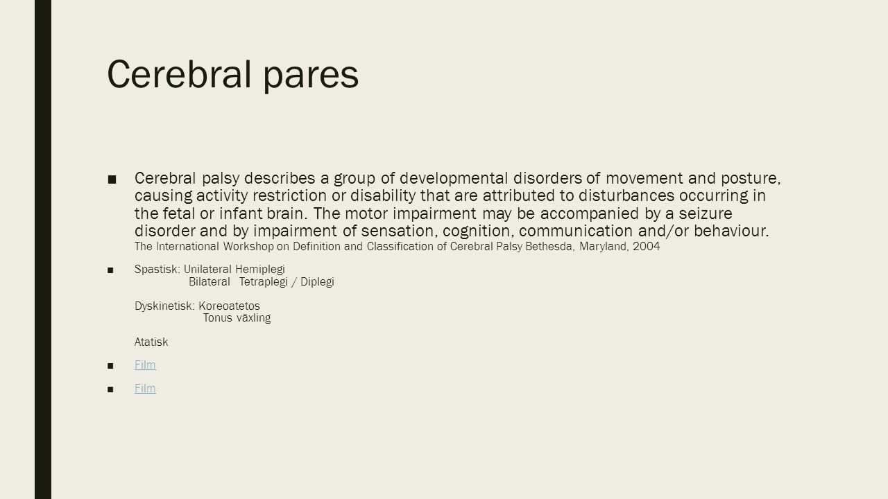 Cerebral pares ■Cerebral palsy describes a group of developmental disorders of movement and posture, causing activity restriction or disability that are attributed to disturbances occurring in the fetal or infant brain.