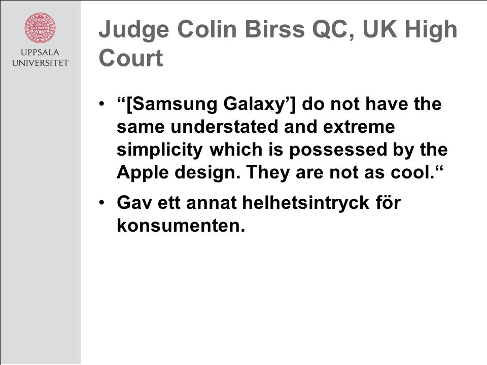Judge Colin Birss QC, UK High Court [Samsung Galaxy'] do not have the same understated and extreme simplicity which is possessed by the Apple design.