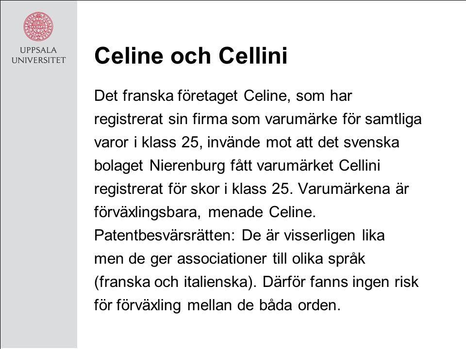 Celine och Cellini Det franska företaget Celine, som har registrerat sin firma som varumärke för samtliga varor i klass 25, invände mot att det svenska bolaget Nierenburg fått varumärket Cellini registrerat för skor i klass 25.
