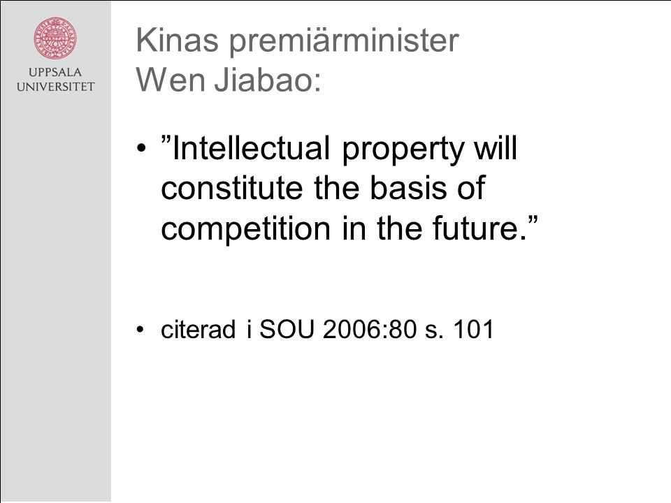 Kinas premiärminister Wen Jiabao: Intellectual property will constitute the basis of competition in the future. citerad i SOU 2006:80 s.