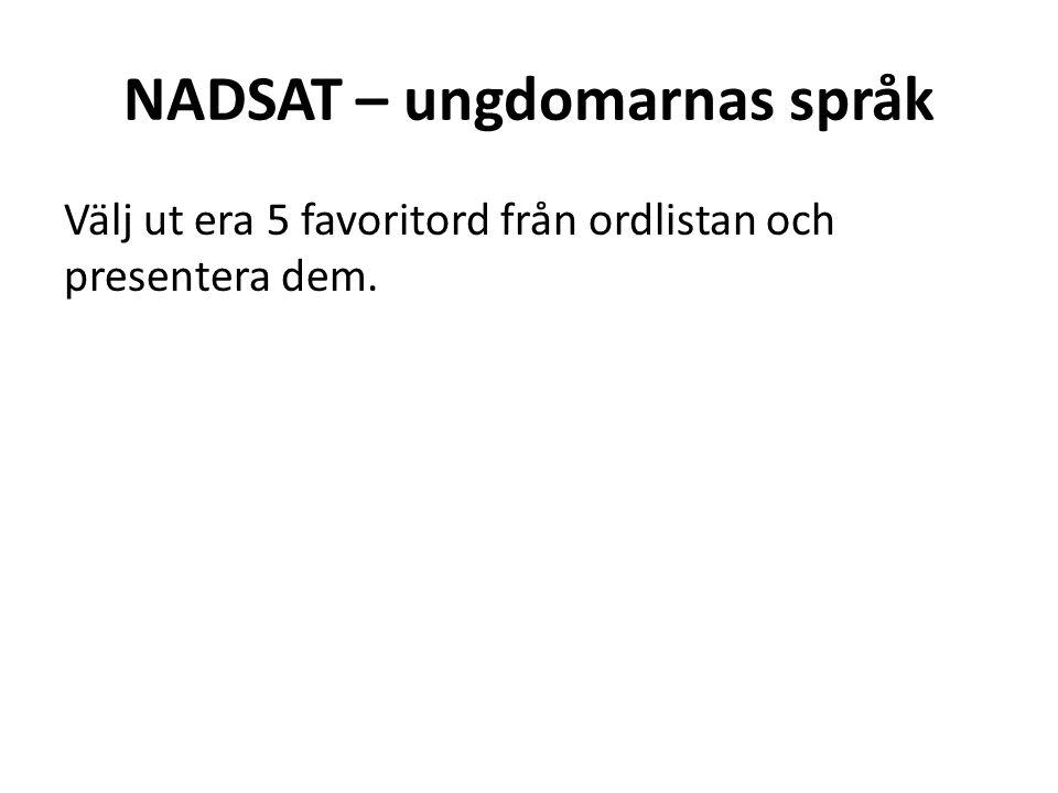 NADSAT – ungdomarnas språk Välj ut era 5 favoritord från ordlistan och presentera dem.