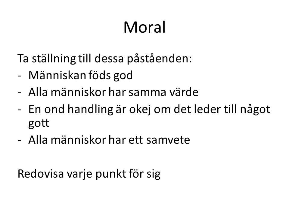 Moral Ta ställning till dessa påståenden: -Människan föds god -Alla människor har samma värde -En ond handling är okej om det leder till något gott -Alla människor har ett samvete Redovisa varje punkt för sig