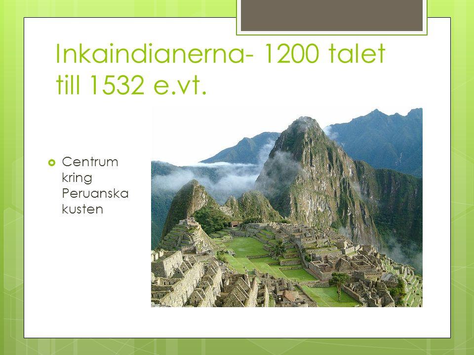 Inkaindianerna- 1200 talet till 1532 e.vt.  Centrum kring Peruanska kusten