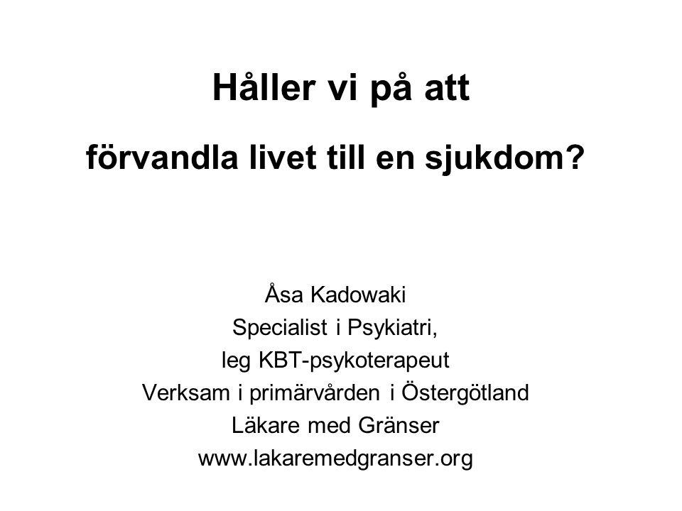Håller vi på att förvandla livet till en sjukdom? Åsa Kadowaki Specialist i Psykiatri, leg KBT-psykoterapeut Verksam i primärvården i Östergötland Läk