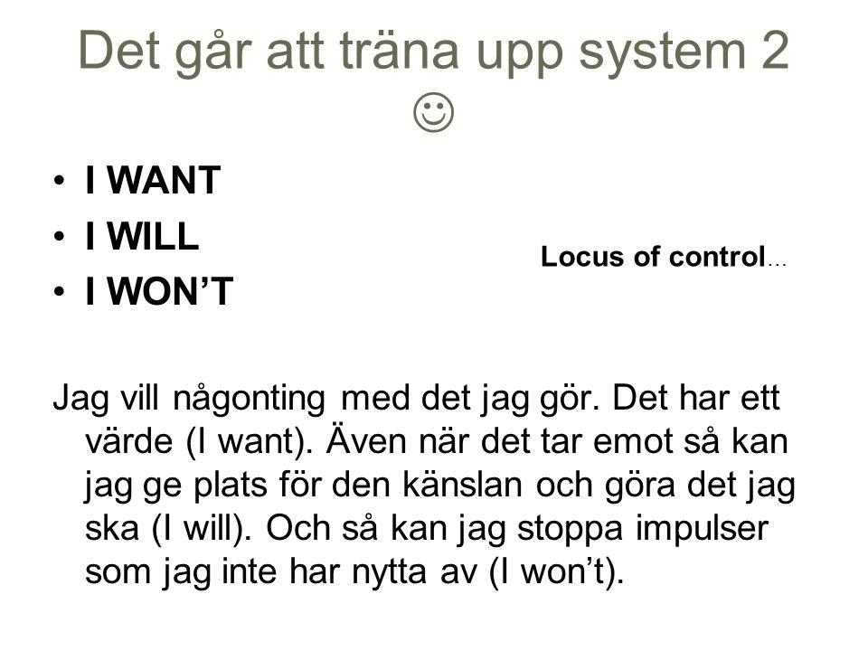 Det går att träna upp system 2 I WANT I WILL I WON'T Jag vill någonting med det jag gör. Det har ett värde (I want). Även när det tar emot så kan jag