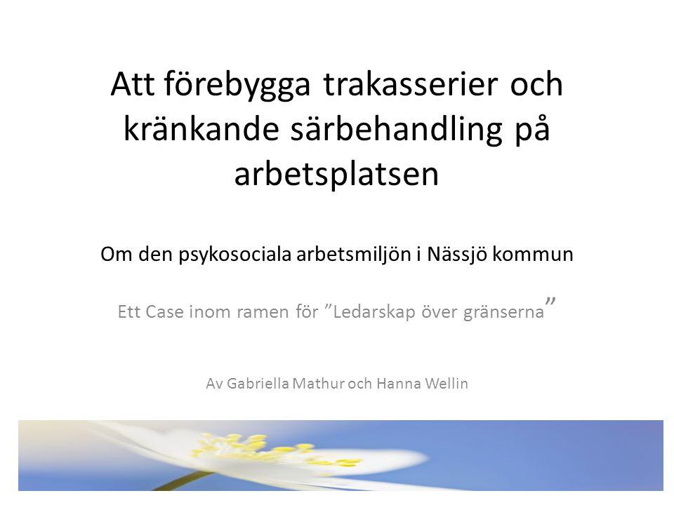 Att förebygga trakasserier och kränkande särbehandling på arbetsplatsen Om den psykosociala arbetsmiljön i Nässjö kommun Ett Case inom ramen för Ledarskap över gränserna Av Gabriella Mathur och Hanna Wellin