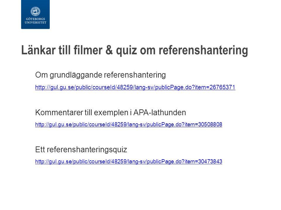 Länkar till filmer & quiz om referenshantering Om grundläggande referenshantering http://gul.gu.se/public/courseId/48259/lang-sv/publicPage.do item=26765371 Kommentarer till exemplen i APA-lathunden http://gul.gu.se/public/courseId/48259/lang-sv/publicPage.do item=30508808 Ett referenshanteringsquiz http://gul.gu.se/public/courseId/48259/lang-sv/publicPage.do item=30473843