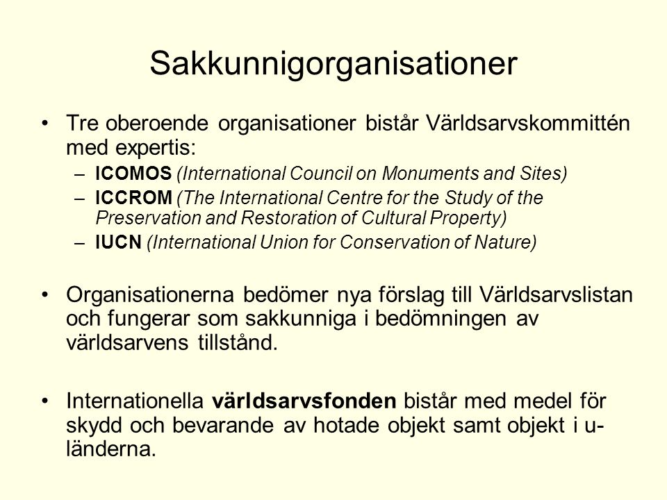 Sakkunnigorganisationer Tre oberoende organisationer bistår Världsarvskommittén med expertis: –ICOMOS (International Council on Monuments and Sites) –ICCROM (The International Centre for the Study of the Preservation and Restoration of Cultural Property) –IUCN (International Union for Conservation of Nature) Organisationerna bedömer nya förslag till Världsarvslistan och fungerar som sakkunniga i bedömningen av världsarvens tillstånd.