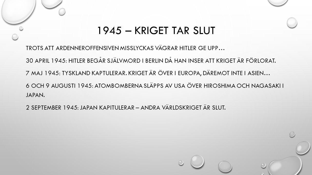 1945 – KRIGET TAR SLUT TROTS ATT ARDENNEROFFENSIVEN MISSLYCKAS VÄGRAR HITLER GE UPP… 30 APRIL 1945: HITLER BEGÅR SJÄLVMORD I BERLIN DÅ HAN INSER ATT KRIGET ÄR FÖRLORAT.
