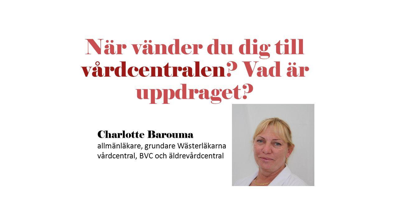 När vänder du dig till vårdcentralen? Vad är uppdraget? Charlotte Barouma allmänläkare, grundare Wästerläkarna vårdcentral, BVC och äldrevårdcentral