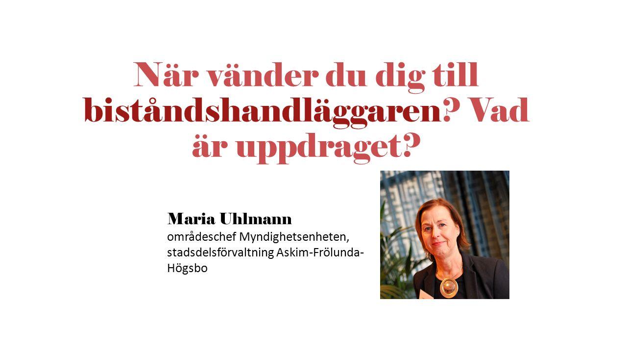 När vänder du dig till biståndshandläggaren? Vad är uppdraget? Maria Uhlmann områdeschef Myndighetsenheten, stadsdelsförvaltning Askim-Frölunda- Högsb