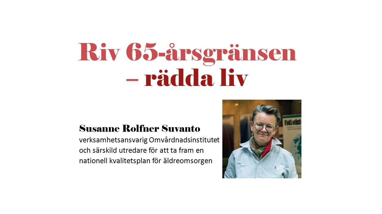 Riv 65-årsgränsen – rädda liv Susanne Rolfner Suvanto verksamhetsansvarig Omvårdnadsinstitutet och särskild utredare för att ta fram en nationell kval