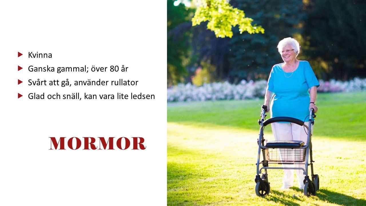  Kvinna  Ganska gammal; över 80 år  Svårt att gå, använder rullator  Glad och snäll, kan vara lite ledsen MORMOR