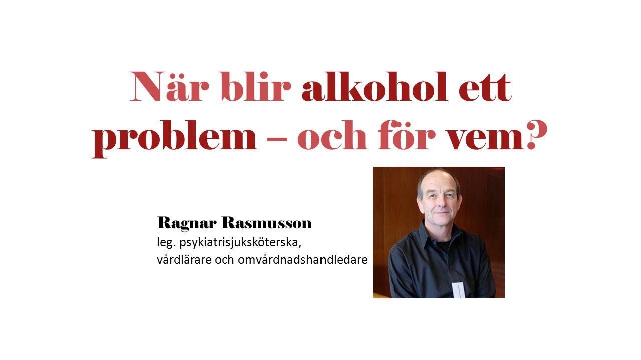 Ragnar Rasmusson leg. psykiatrisjuksköterska, vårdlärare och omvårdnadshandledare När blir alkohol ett problem – och för vem?