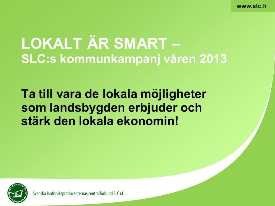 1 www.slc.fi LOKALT ÄR SMART – SLC:s kommunkampanj våren 2013 Ta till vara de lokala möjligheter som landsbygden erbjuder och stärk den lokala ekonomin!