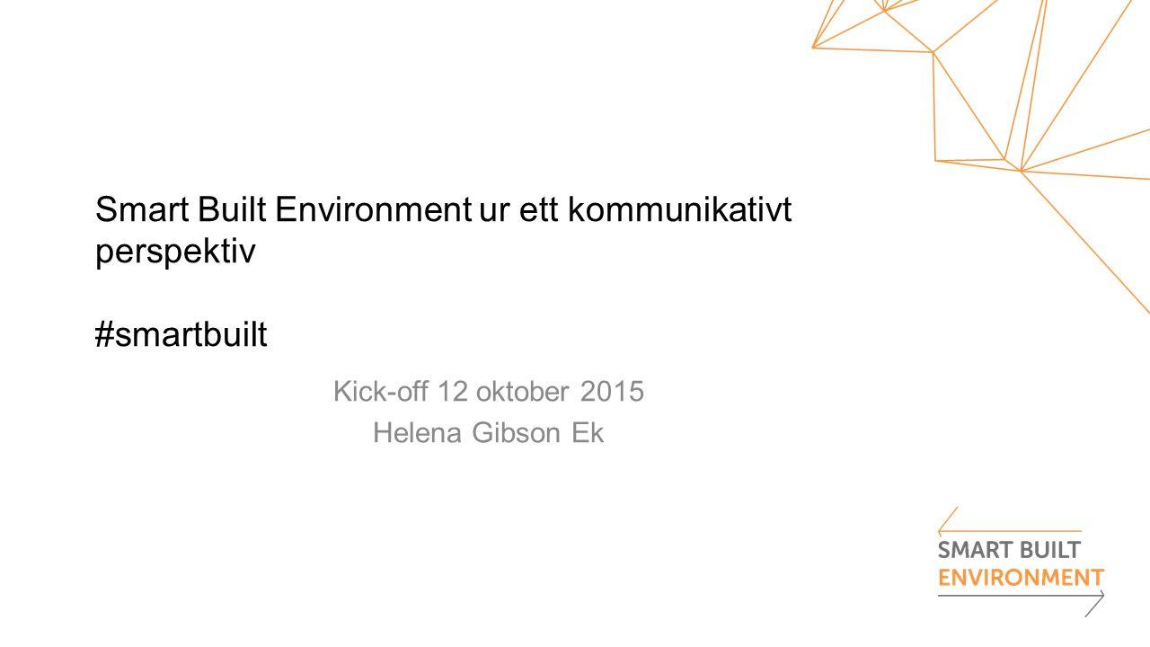 Smart Built Environment ur ett kommunikativt perspektiv #smartbuilt Kick-off 12 oktober 2015 Helena Gibson Ek
