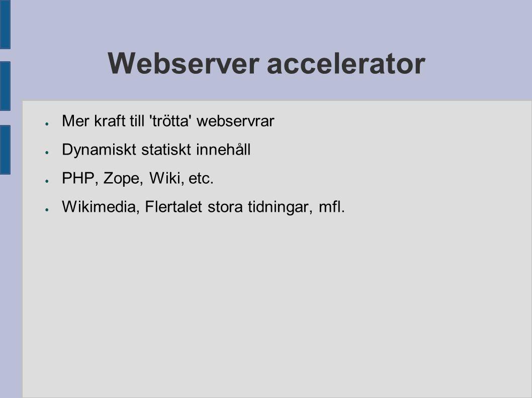 Webserver accelerator ● Mer kraft till trötta webservrar ● Dynamiskt statiskt innehåll ● PHP, Zope, Wiki, etc.